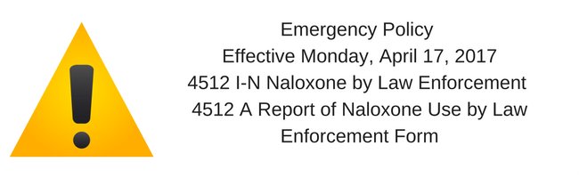 Emergency Policy Effective Monday, April 17, 20174512 I-N Naloxone by Law Enforcement 4512 A Report of Naloxone Use by Law Enforcement Form